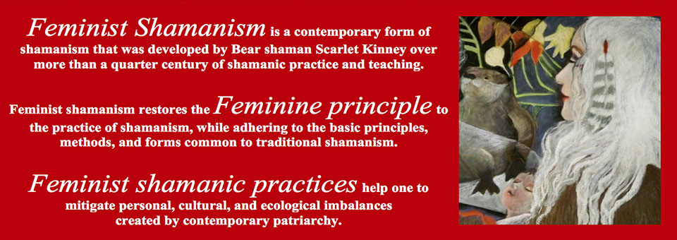 Feminist Shamanism is a contemporary form of shamanism that was developed by Bear shaman Scarlet Kinney over more than a quarter century of shamanic practice and teaching. Feminist shamanism restores the Feminine principle to the practice of shamanism, while adhering to the basic principles, methods, and forms common to traditional shamanism. Feminist shamanic practices help one to mitigate personal, cultural, and ecological imbalances created by contemporary patriarchy.